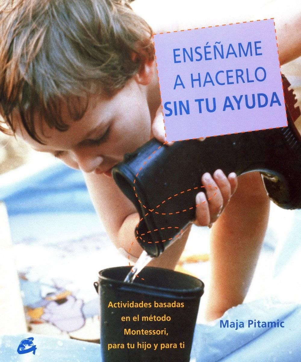 Enséñame a hacerlo sin tu ayuda. Actividades basadas en el metodo Montessori, para tu hijo y para ti. Maja Pitamic